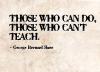 Those Who Can Teach,Do.